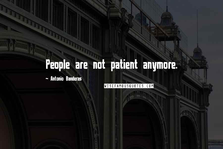 Antonio Banderas quotes: People are not patient anymore.