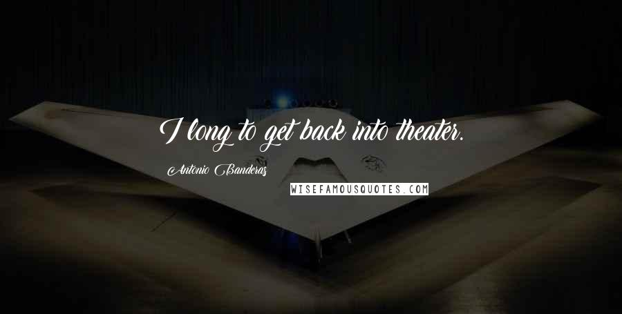 Antonio Banderas quotes: I long to get back into theater.