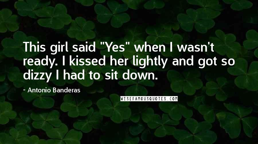 """Antonio Banderas quotes: This girl said """"Yes"""" when I wasn't ready. I kissed her lightly and got so dizzy I had to sit down."""