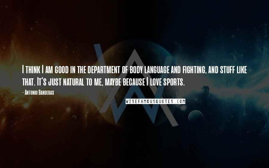 Antonio Banderas quotes: I think I am good in the department of body language and fighting, and stuff like that. It's just natural to me, maybe because I love sports.
