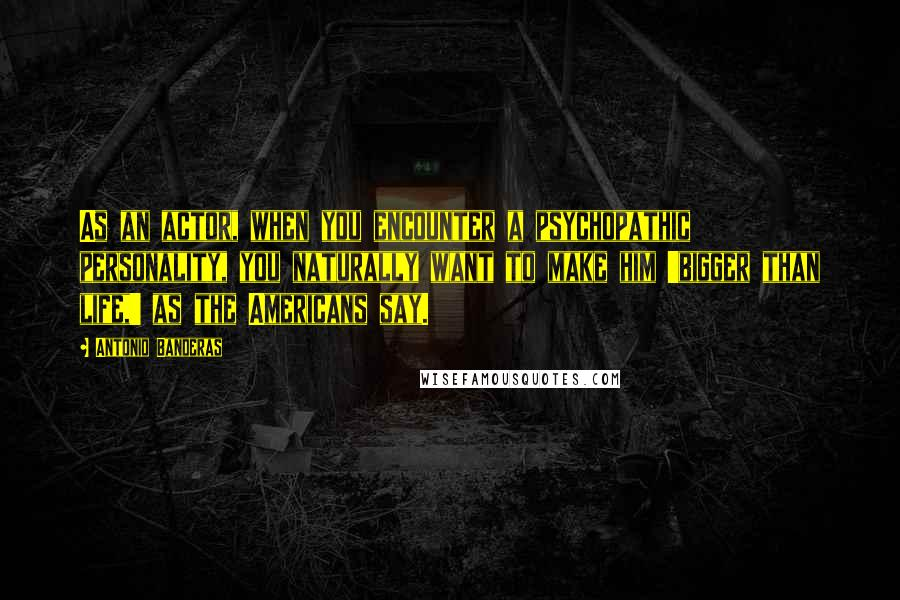 Antonio Banderas quotes: As an actor, when you encounter a psychopathic personality, you naturally want to make him 'bigger than life,' as the Americans say.