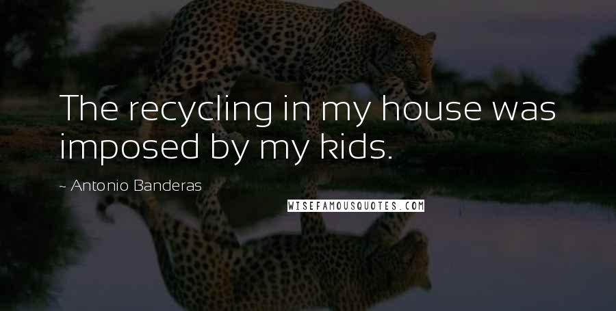 Antonio Banderas quotes: The recycling in my house was imposed by my kids.