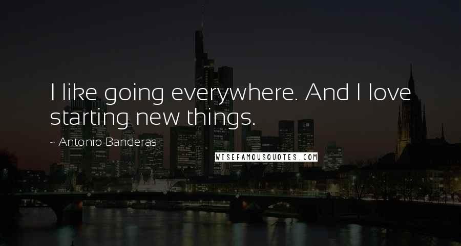 Antonio Banderas quotes: I like going everywhere. And I love starting new things.