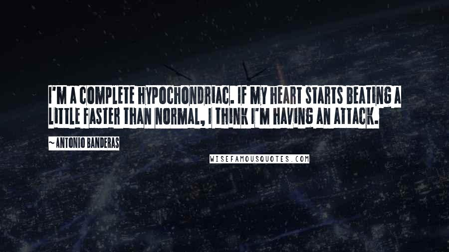 Antonio Banderas quotes: I'm a complete hypochondriac. If my heart starts beating a little faster than normal, I think I'm having an attack.