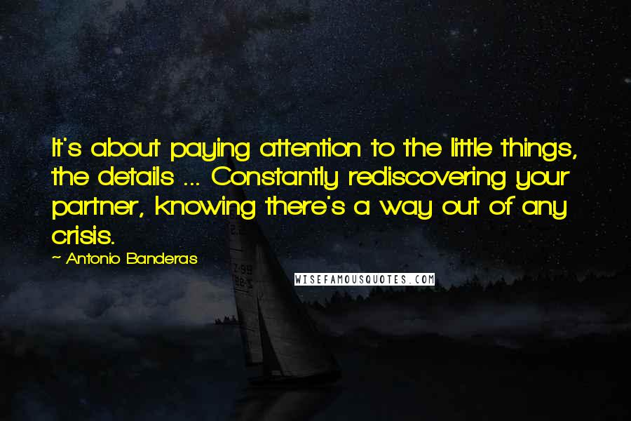 Antonio Banderas quotes: It's about paying attention to the little things, the details ... Constantly rediscovering your partner, knowing there's a way out of any crisis.