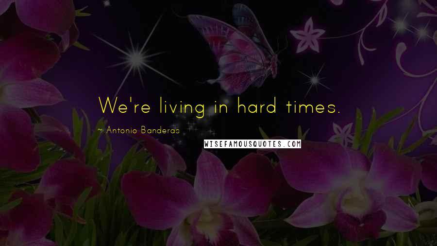 Antonio Banderas quotes: We're living in hard times.