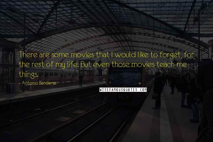 Antonio Banderas quotes: There are some movies that I would like to forget, for the rest of my life. But even those movies teach me things.