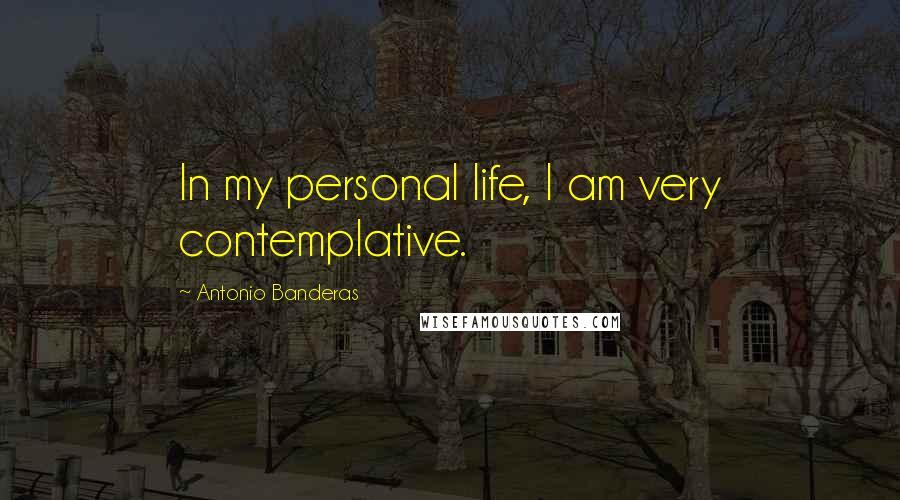 Antonio Banderas quotes: In my personal life, I am very contemplative.