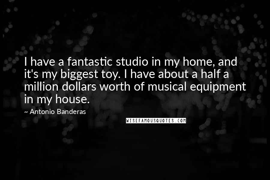Antonio Banderas quotes: I have a fantastic studio in my home, and it's my biggest toy. I have about a half a million dollars worth of musical equipment in my house.