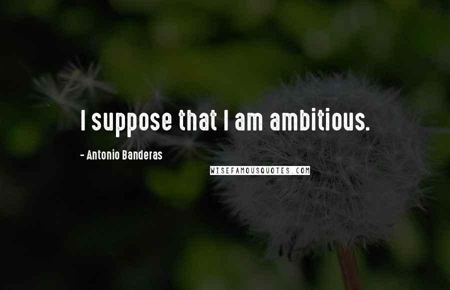Antonio Banderas quotes: I suppose that I am ambitious.