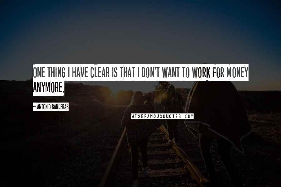 Antonio Banderas quotes: One thing I have clear is that I don't want to work for money anymore.