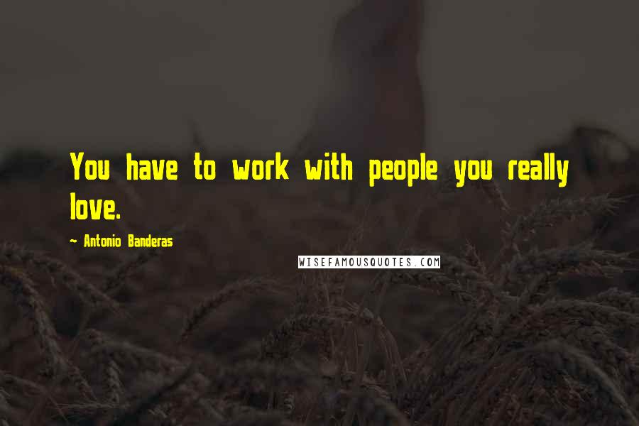 Antonio Banderas quotes: You have to work with people you really love.