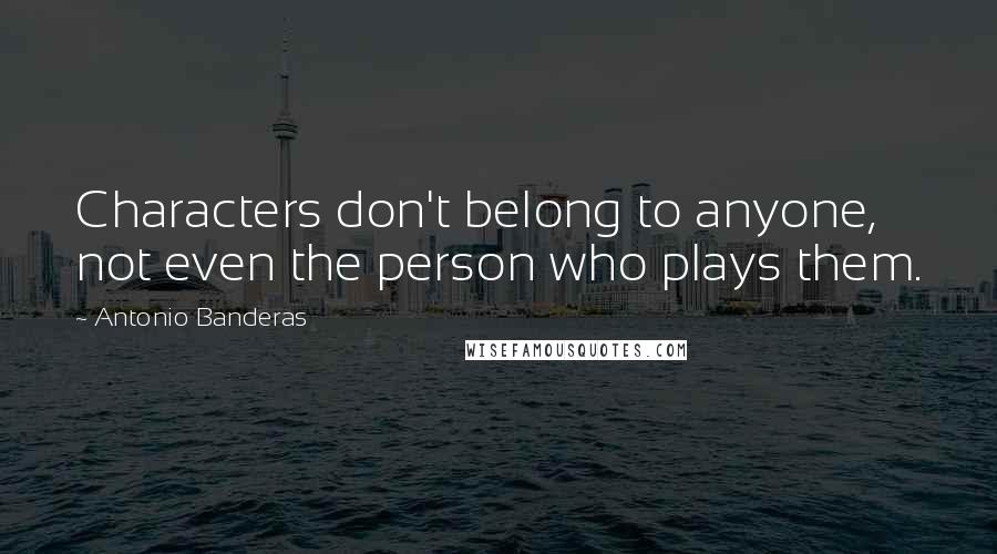Antonio Banderas quotes: Characters don't belong to anyone, not even the person who plays them.