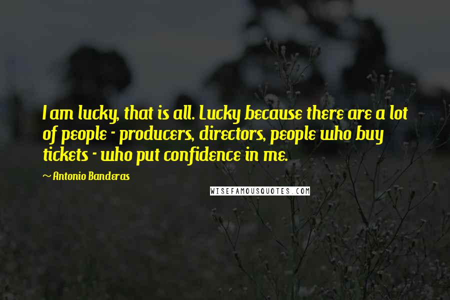 Antonio Banderas quotes: I am lucky, that is all. Lucky because there are a lot of people - producers, directors, people who buy tickets - who put confidence in me.