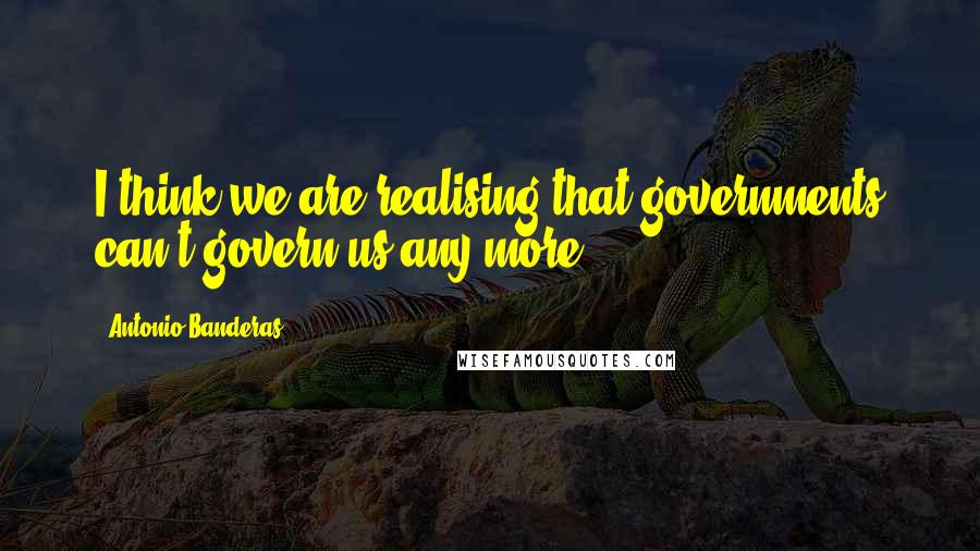 Antonio Banderas quotes: I think we are realising that governments can't govern us any more.