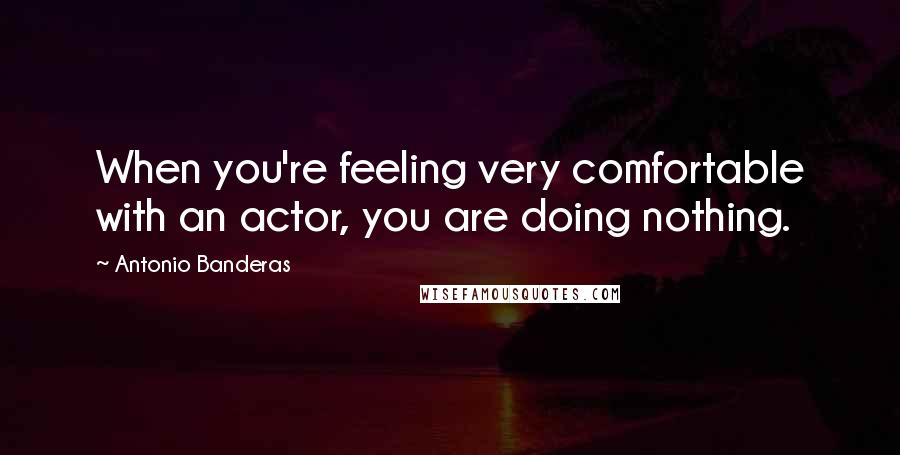 Antonio Banderas quotes: When you're feeling very comfortable with an actor, you are doing nothing.
