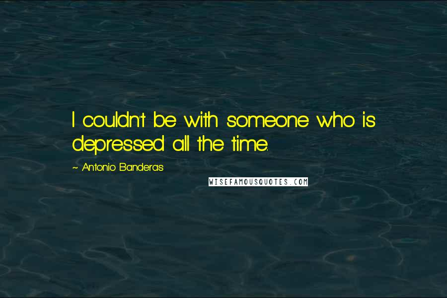 Antonio Banderas quotes: I couldn't be with someone who is depressed all the time.