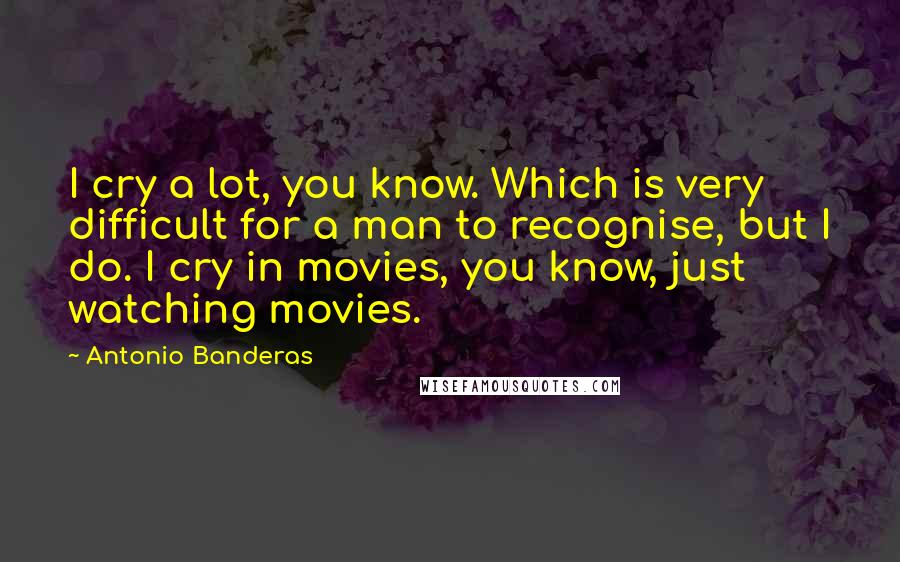 Antonio Banderas quotes: I cry a lot, you know. Which is very difficult for a man to recognise, but I do. I cry in movies, you know, just watching movies.