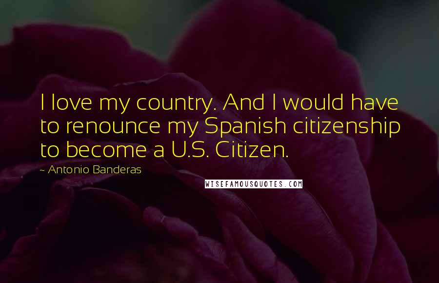 Antonio Banderas quotes: I love my country. And I would have to renounce my Spanish citizenship to become a U.S. Citizen.