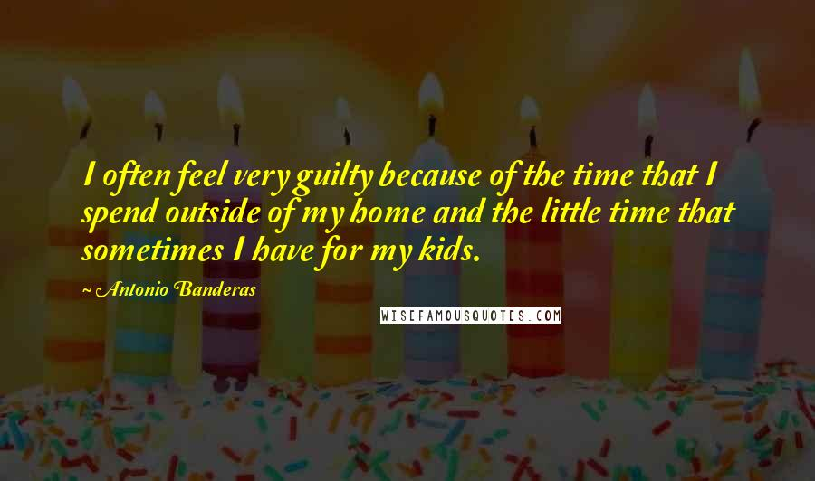 Antonio Banderas quotes: I often feel very guilty because of the time that I spend outside of my home and the little time that sometimes I have for my kids.