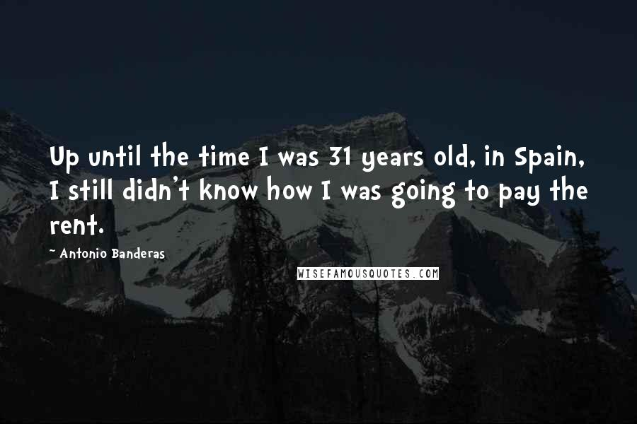 Antonio Banderas quotes: Up until the time I was 31 years old, in Spain, I still didn't know how I was going to pay the rent.