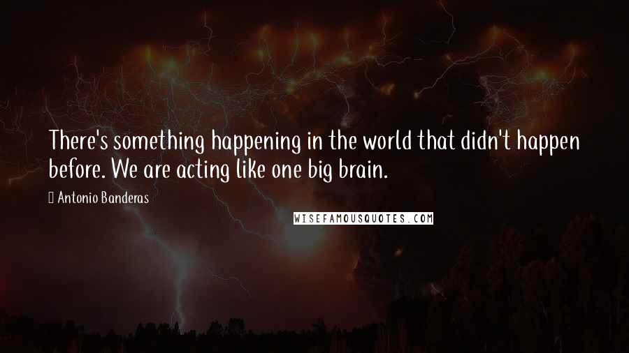Antonio Banderas quotes: There's something happening in the world that didn't happen before. We are acting like one big brain.