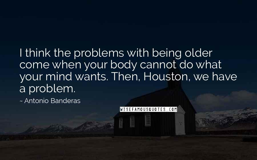 Antonio Banderas quotes: I think the problems with being older come when your body cannot do what your mind wants. Then, Houston, we have a problem.