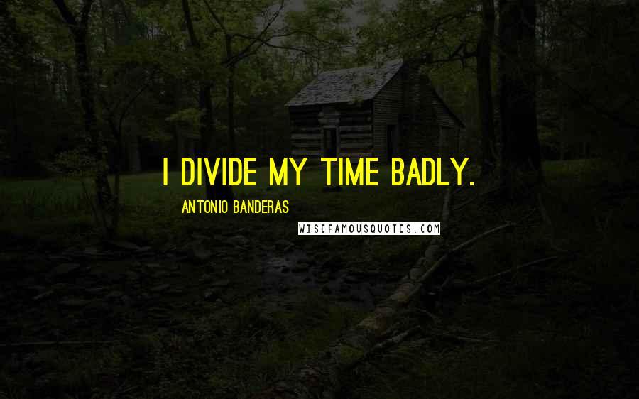 Antonio Banderas quotes: I divide my time badly.