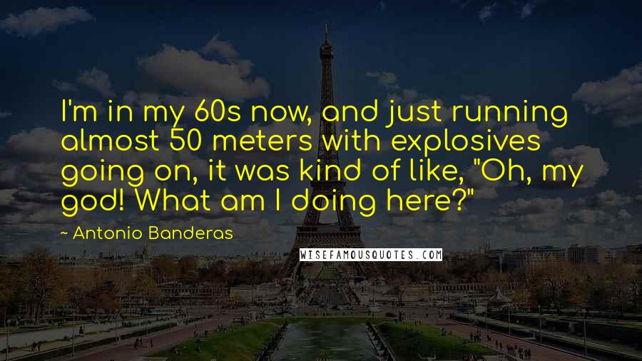 """Antonio Banderas quotes: I'm in my 60s now, and just running almost 50 meters with explosives going on, it was kind of like, """"Oh, my god! What am I doing here?"""""""
