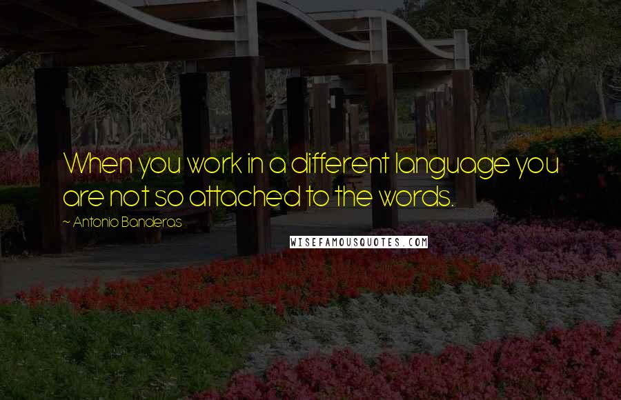 Antonio Banderas quotes: When you work in a different language you are not so attached to the words.