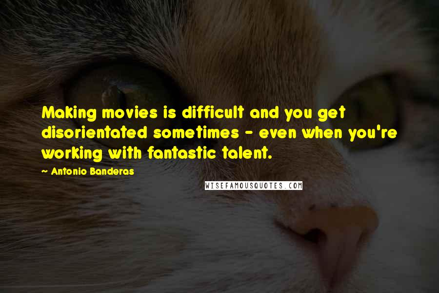Antonio Banderas quotes: Making movies is difficult and you get disorientated sometimes - even when you're working with fantastic talent.