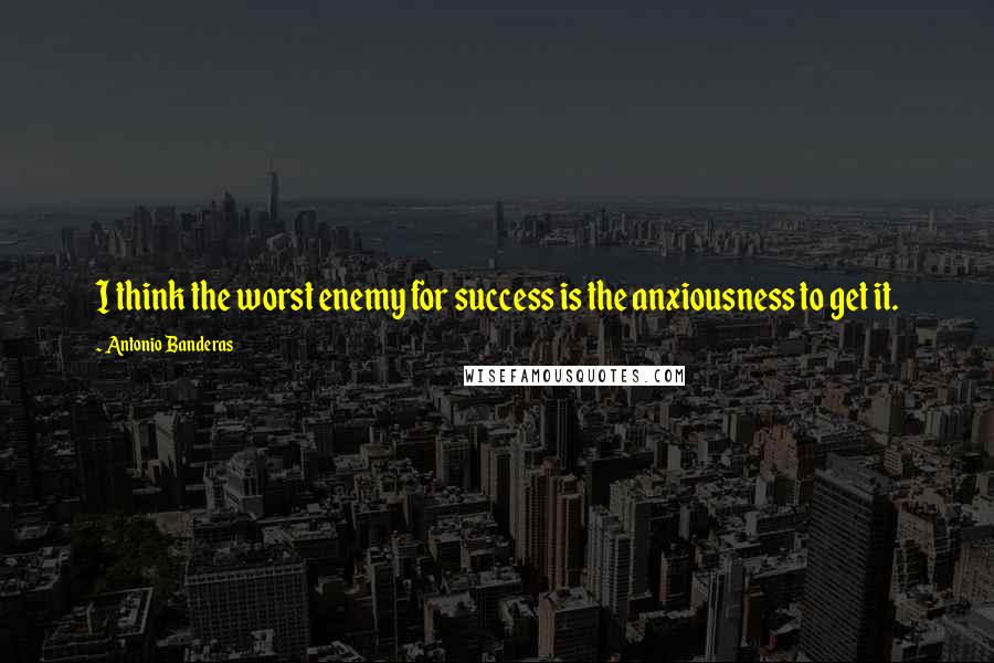 Antonio Banderas quotes: I think the worst enemy for success is the anxiousness to get it.
