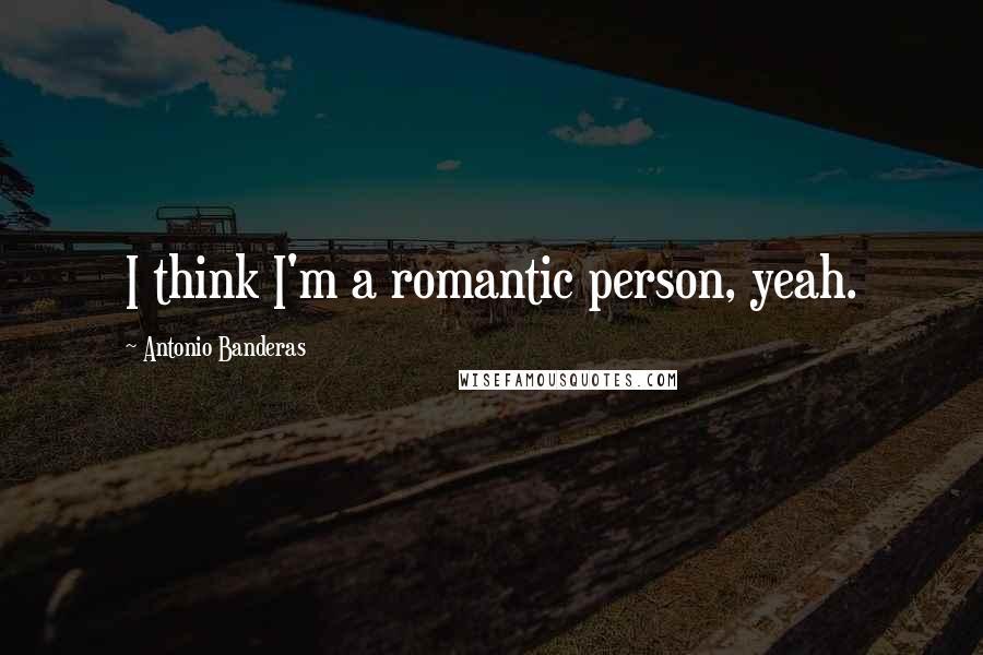 Antonio Banderas quotes: I think I'm a romantic person, yeah.