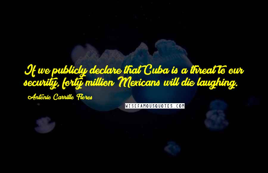 Antonio Carrillo Flores quotes: If we publicly declare that Cuba is a threat to our security, forty million Mexicans will die laughing.