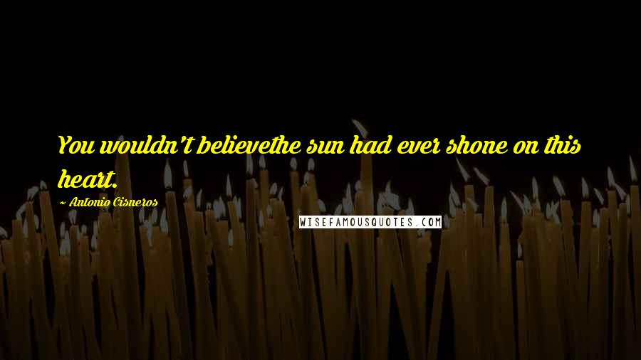 Antonio Cisneros quotes: You wouldn't believethe sun had ever shone on this heart.
