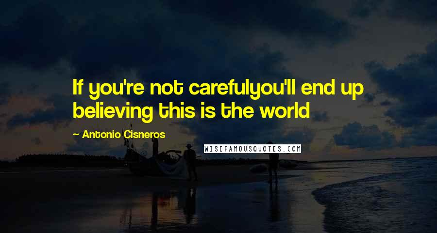 Antonio Cisneros quotes: If you're not carefulyou'll end up believing this is the world