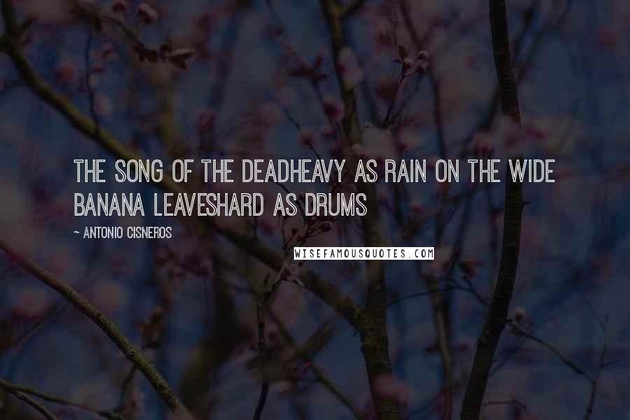 Antonio Cisneros quotes: the song of the deadheavy as rain on the wide banana leaveshard as drums