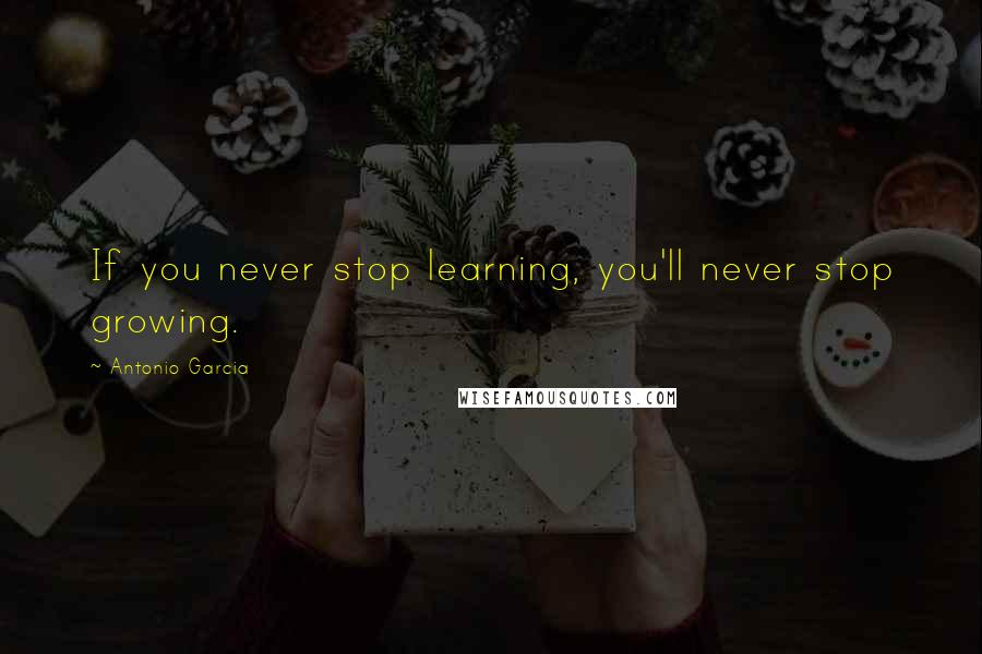 Antonio Garcia quotes: If you never stop learning, you'll never stop growing.