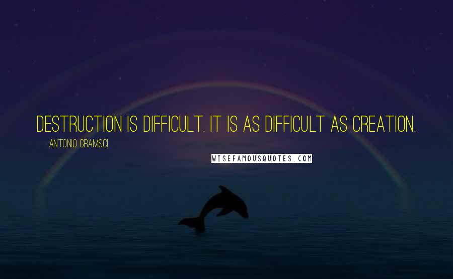 Antonio Gramsci quotes: Destruction is difficult. It is as difficult as creation.