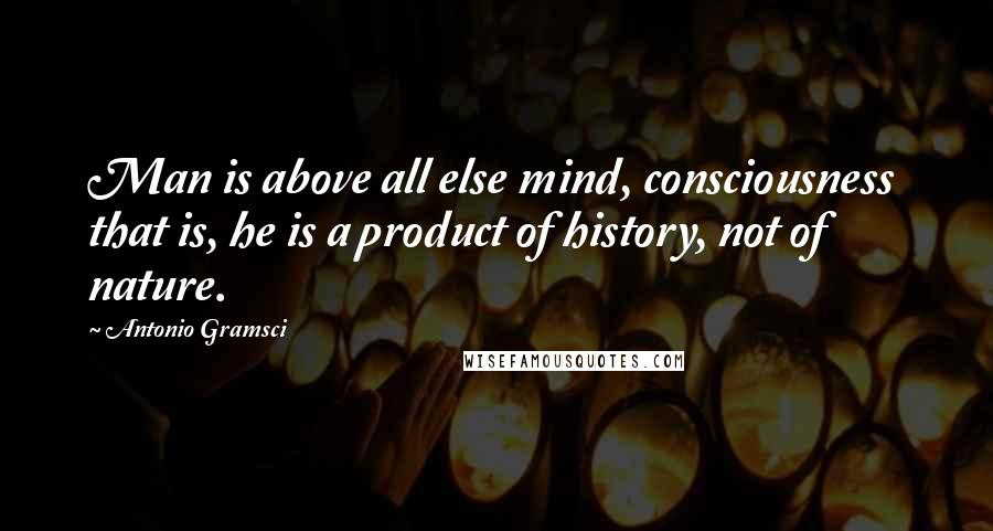 Antonio Gramsci quotes: Man is above all else mind, consciousness that is, he is a product of history, not of nature.
