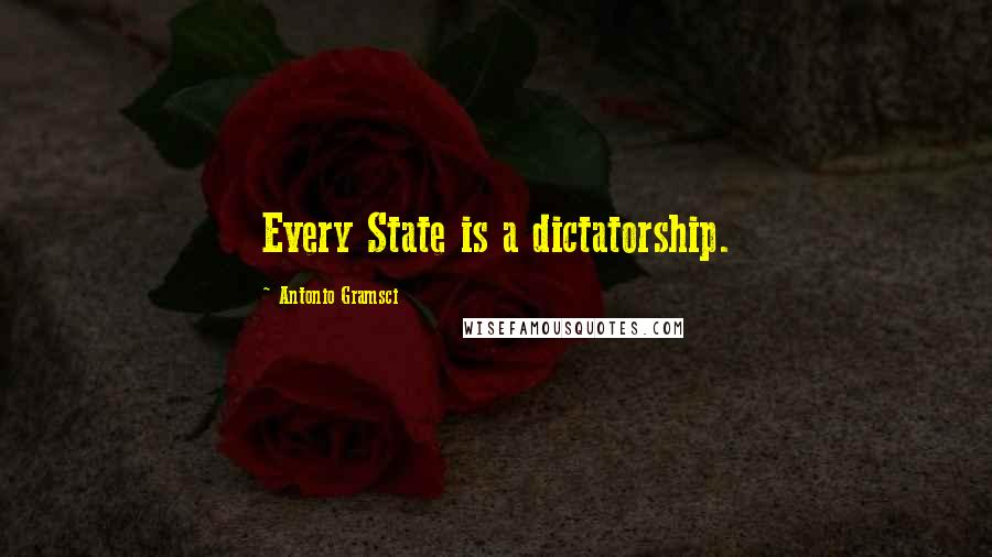 Antonio Gramsci quotes: Every State is a dictatorship.