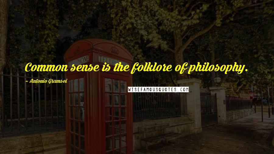 Antonio Gramsci quotes: Common sense is the folklore of philosophy.