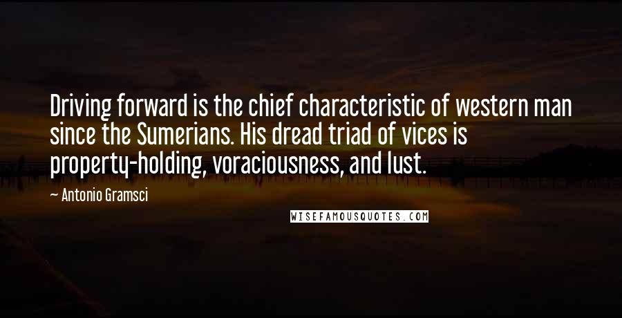 Antonio Gramsci quotes: Driving forward is the chief characteristic of western man since the Sumerians. His dread triad of vices is property-holding, voraciousness, and lust.
