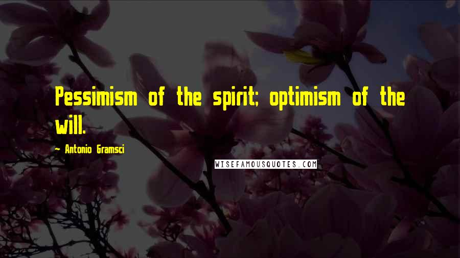 Antonio Gramsci quotes: Pessimism of the spirit; optimism of the will.