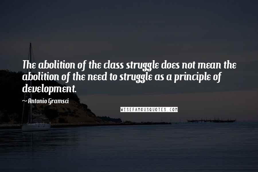 Antonio Gramsci quotes: The abolition of the class struggle does not mean the abolition of the need to struggle as a principle of development.