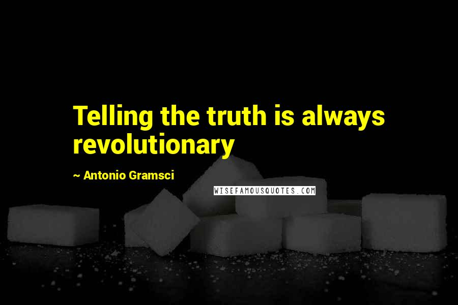 Antonio Gramsci quotes: Telling the truth is always revolutionary