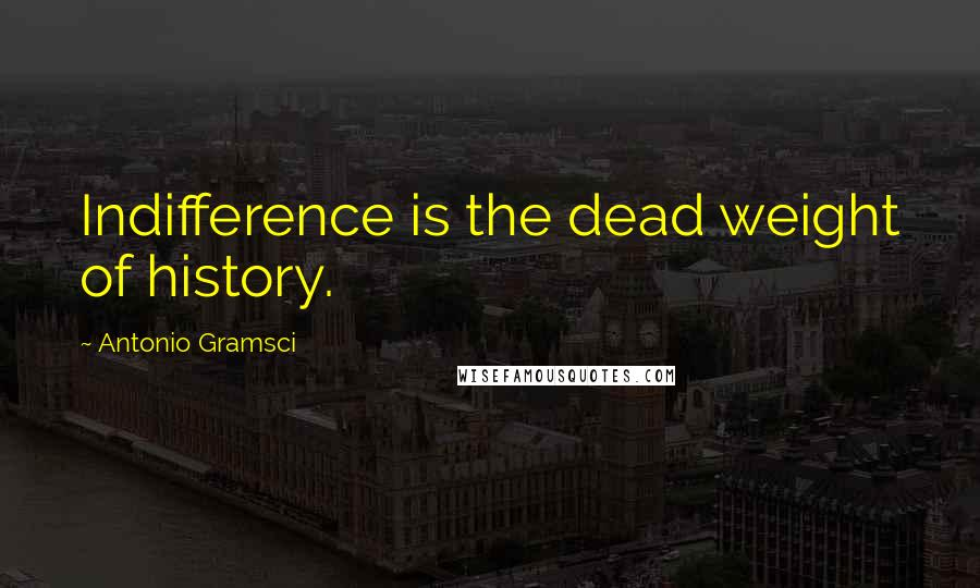 Antonio Gramsci quotes: Indifference is the dead weight of history.
