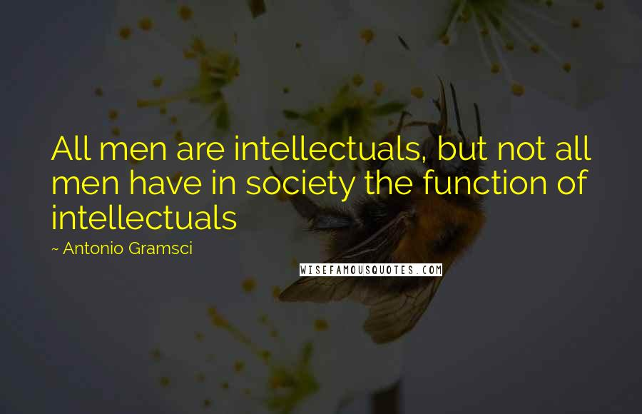 Antonio Gramsci quotes: All men are intellectuals, but not all men have in society the function of intellectuals