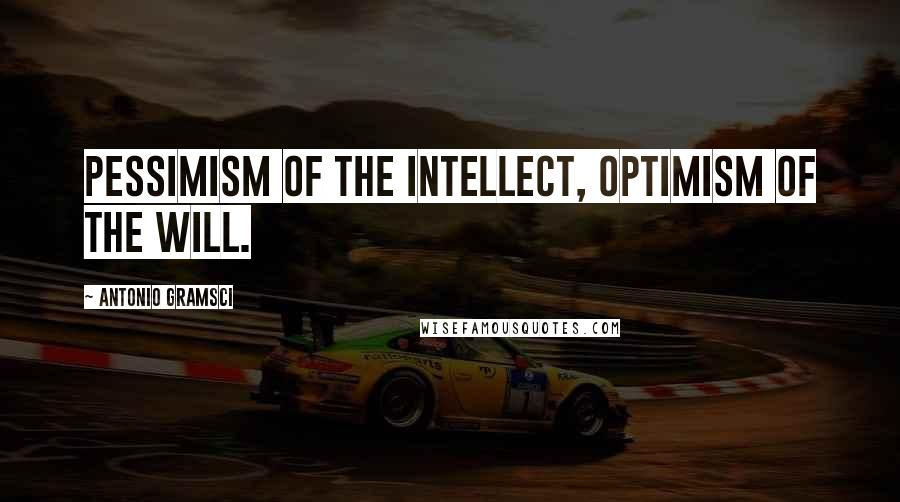 Antonio Gramsci quotes: Pessimism of the intellect, optimism of the will.