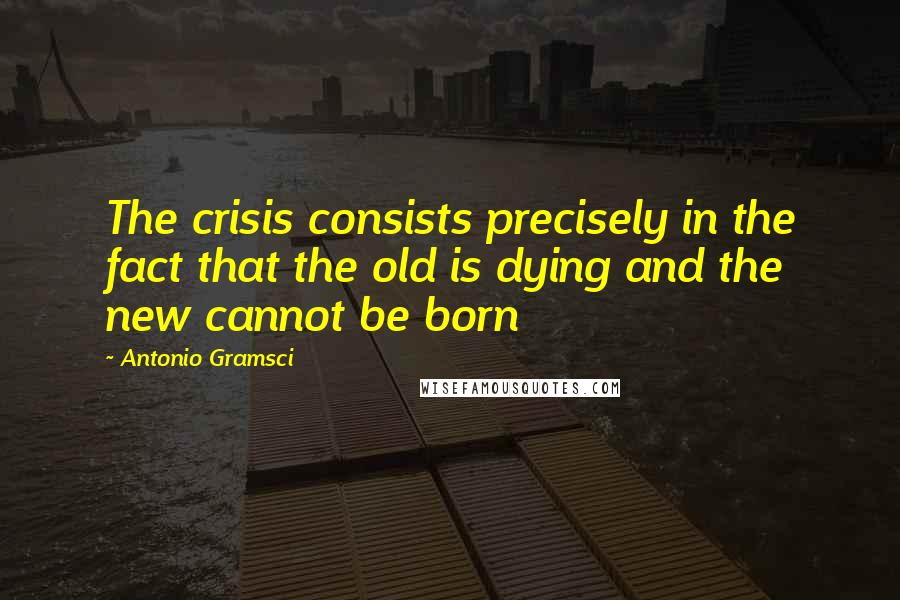 Antonio Gramsci quotes: The crisis consists precisely in the fact that the old is dying and the new cannot be born